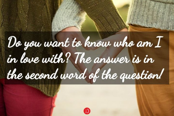 "59 Love Quotes for Her - ""Do you want to know who am I in love with? The answer is in the second word of the question!"" - Anonymous"
