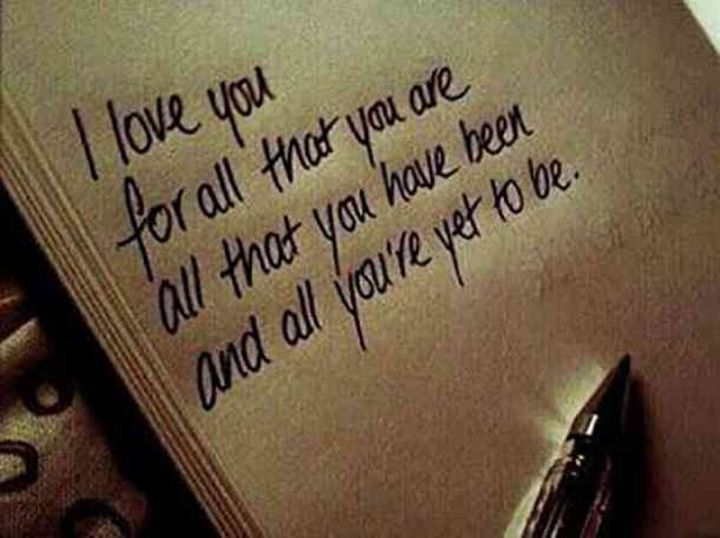 "59 Love Quotes for Her - ""I love you for all that you are all that you have been and all that you're yet to be."" - Anonymous"