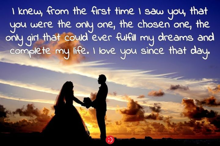 "59 Love Quotes for Her - ""I knew, from the first time I saw you, that you were the only one, the chosen one, the only girl that could ever fulfill my dreams and complete my life. I love you since that day."" - Anonymous"