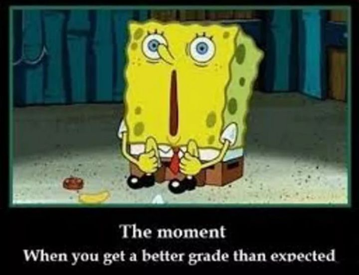 "Funny SpongeBob Memes - ""The moment when you get a better grade than expected."""