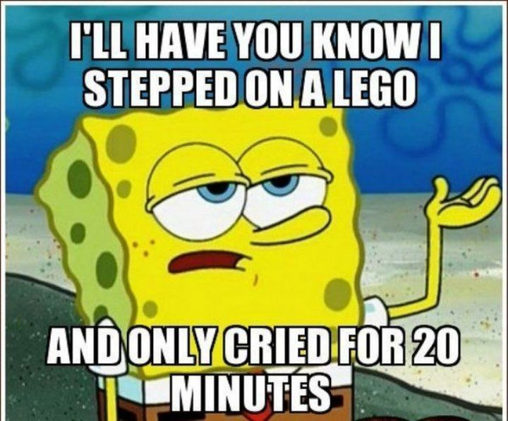 "Funny SpongeBob Memes - ""I'll have you know I stepped on a LEGO and only cried for 20 minutes."""