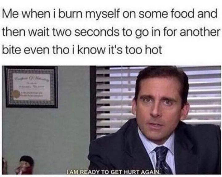 """57 Funny 'the Office' Memes - """"Me when I burn myself on some food and then wait two seconds to go in for another bite even tho I know it's too hot: I am ready to get hurt again."""""""