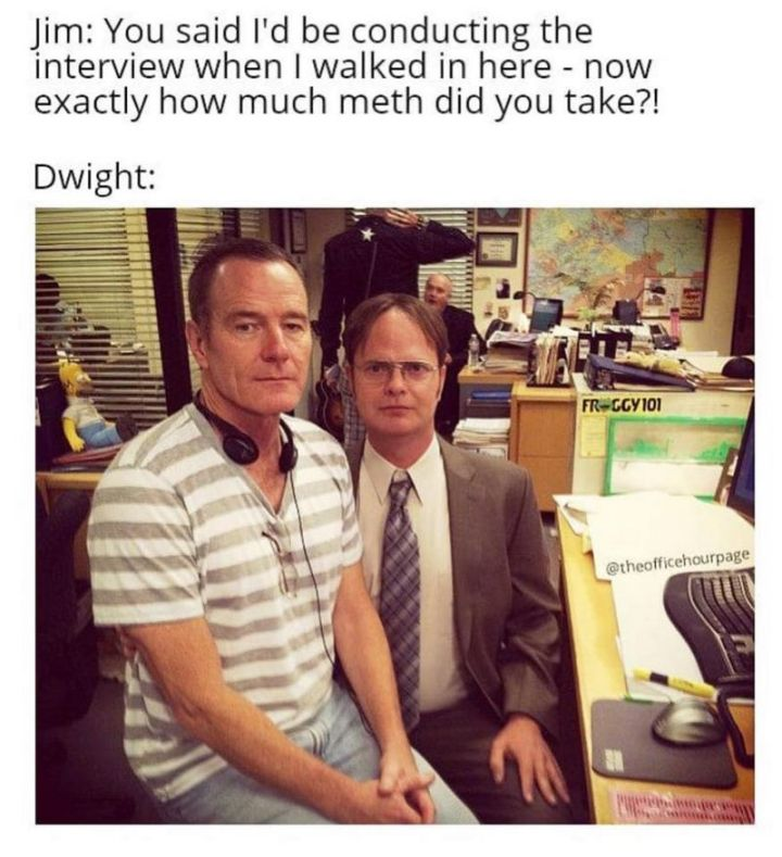 """57 Funny 'the Office' Memes - """"Jim: You said I'd be conducting the interview when I walked in here - now exactly how much meth did you take?! Dwight:"""""""