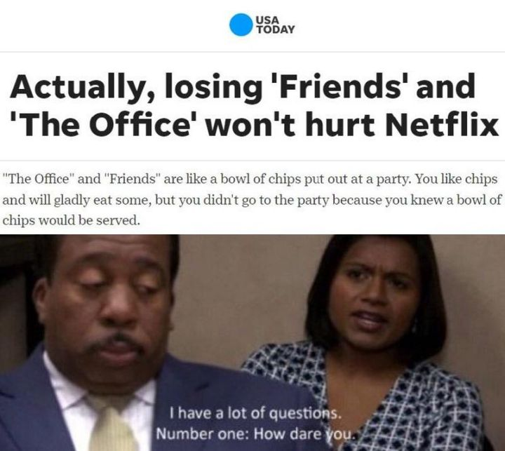 """57 Funny 'the Office' Memes - """"Actually, losing 'Friends' and 'The Office' won't hurt Netflix. 'The Office' and 'Friends' are like a bowl of chips put out at a party. You like chips and will gladly eat some, but you didn't go to the party because you knew a bowl of chips would be served. I have a lot of questions. Number one: How dare you."""""""