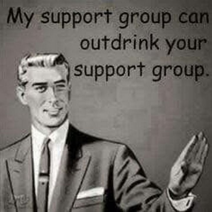 """61 Funny Clean Memes - """"My support group can outdrink your support group."""""""