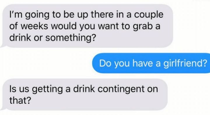 """59 Girlfriend Memes -""""I'm going to be up there in a couple of weeks would you want to grab a drink or something? Do you have a girlfriend? Is us getting a drink contingent on that?"""""""