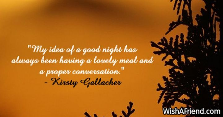 """51 Good Night Images and Quotes - """"My idea of a good night has always been having a lovely meal and a proper conversation."""" - Kirsty Gallacher"""