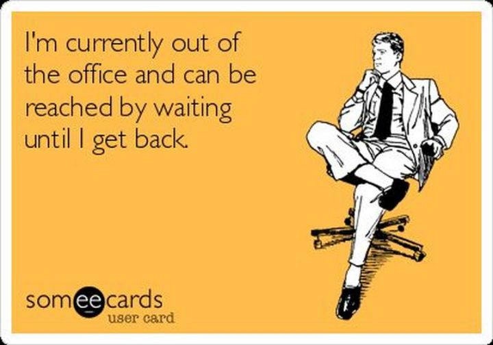 "67 Hilarious Memes - ""I'm currently out of the office and can be reached by waiting until I get back."""