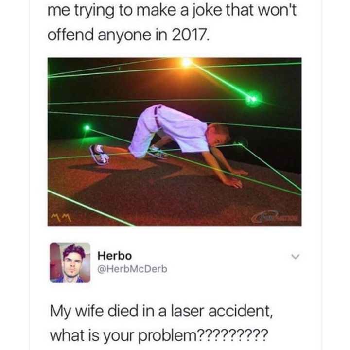 "67 Hilarious Memes - ""Me trying to make a joke that won't offend anyone in 2017. My wife died in a laser accident, what is your problem?????????"""