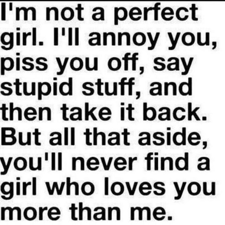 "55 Love Memes - ""I'm not a perfect girl. I'll annoy you, piss you off, say stupid stuff, and then take it back. But all that aside, you'll never find a girl who loves you more than me."""