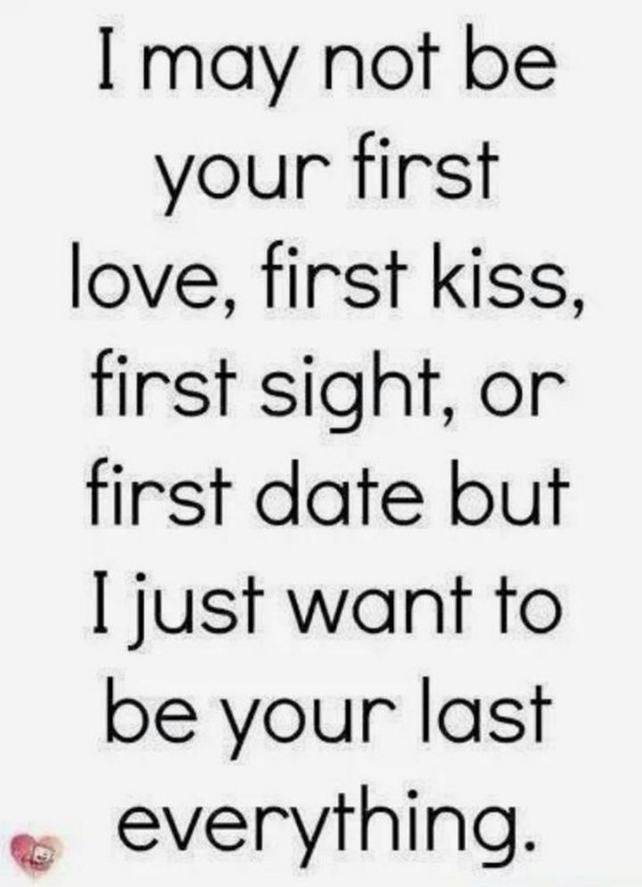 "55 Love Memes - ""I may not be your first love, first kiss, first sight, or first date but I just want to be your last everything."""