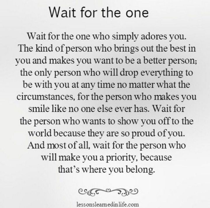 "55 Love Memes - ""Wait for the one who simply adores you. The kind of person who brings out the best in you and makes you want to be a better person; the only person who sill drop everything to be with you at any time no matter what the circumstances, for the person who makes you smile like no one else ever has. Wait for the person who wants to show you off to the world because they are so proud of you. And most of all, wait for the person who will make you a priority because that's where you belong."""