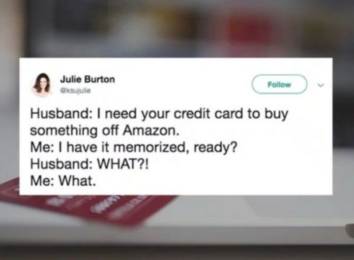 "49 Marriage Memes - ""Husband: I need your credit card to buy something off Amazon. Me: I have it memorized, ready? Husband: WHAT?! Me. What."""