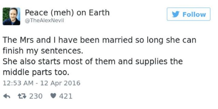 "49 Marriage Memes - ""The Mrs and I have been married so long she can finish my sentences. She also starts most of them and supplies the middle parts too."""