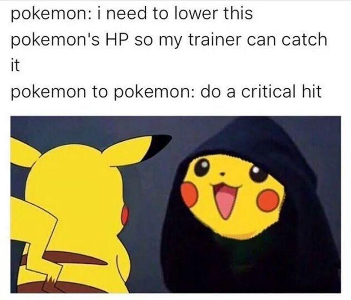 "71 Pokémon memes - ""Pokémon: I need to lower this Pokémon's HP so my trainer can catch it. Pokémon to Pokémon: Do a critical hit."""