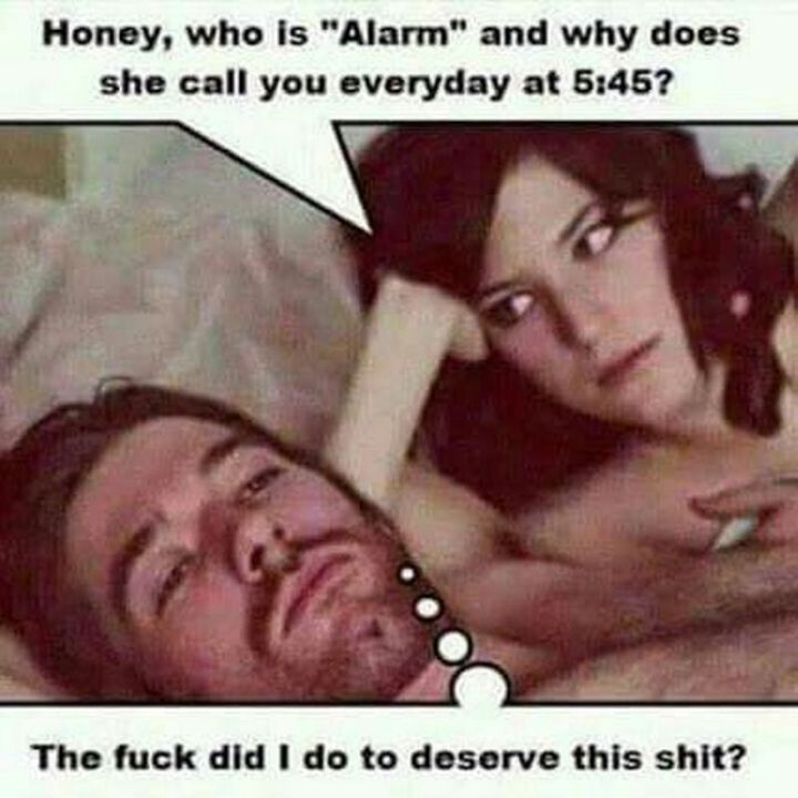 "71 Relationship Quotes - ""Honey, who is 'Alarm' and why does she call you every day at 5:45? The f*** did I do to deserve this s***."""