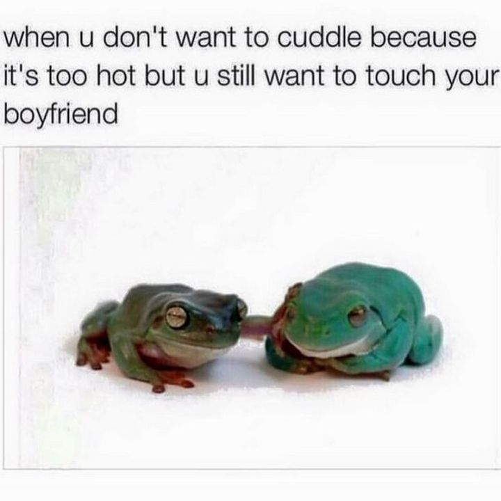 "71 Relationship Quotes - ""When u don't want to cuddle because it's too hot but u still want to touch your boyfriend."""