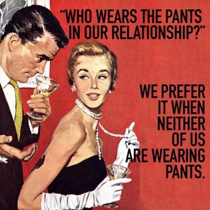 "71 Relationship Quotes - ""Who wears the pants in our relationship? We prefer it when neither of us is wearing pants."""