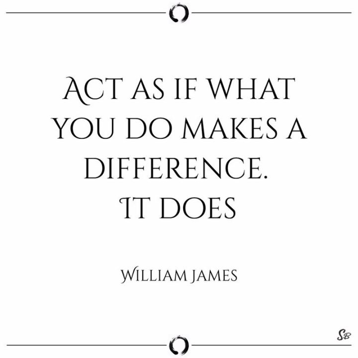 "41 Positive Quotes - ""Act as if what you do makes a difference. It does."" - William James"