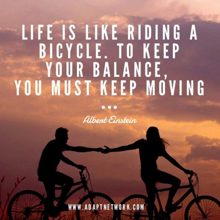 "41 Positive Quotes - ""Life is like riding a bicycle. To keep your balance, you must keep moving."" - Albert Einstein"