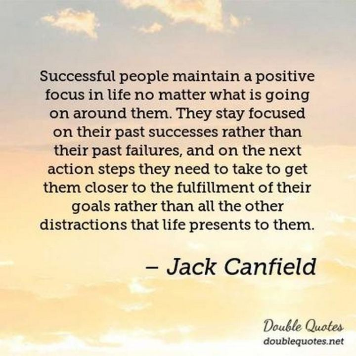 "41 Positive Quotes - ""Successful people maintain a positive focus in life no matter what is going on around them. They stay focused on their past successes rather than their past failures, and on the next action steps they need to take to get them closer to the fulfillment of their goals rather than all the other distractions that life presents to them."" - Jack Canfield"