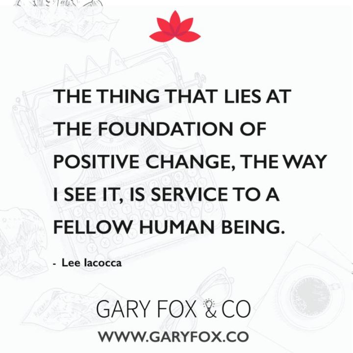 "41 Positive Quotes - ""The thing that lies at the foundation of positive change, the way I see it, is service to a fellow human being."" - Lee Iacocca"