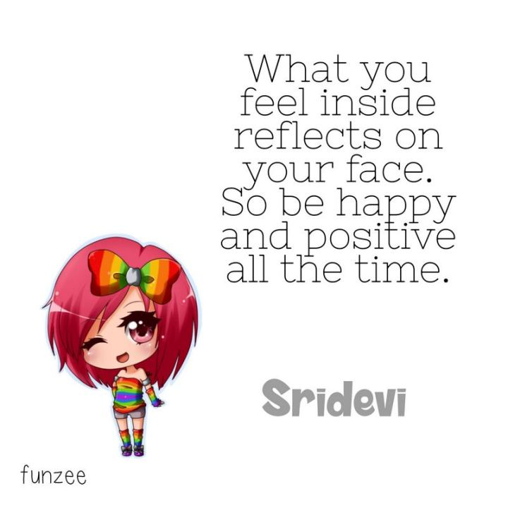 "41 Positive Quotes - ""What you feel inside reflects on your face. So be happy and positive all the time."" - Sridevi"