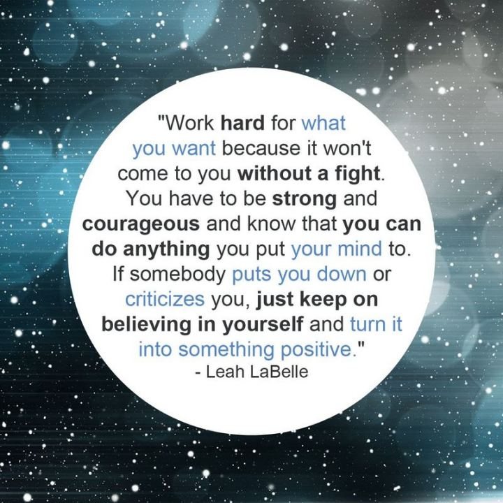 "41 Positive Quotes - ""Work hard for what you want because it won't come to you without a fight. You have to be strong and courageous and know that you can do anything you put your mind to. If somebody puts you down or criticizes you, just keep on believing in yourself and turn it into something positive."" - Leah LaBelle"