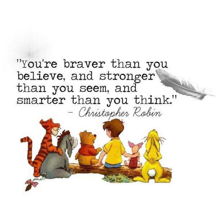 "41 Positive Quotes - ""You're braver than you believe, stronger than you seem and smarter than you think."" - A. A. Milne and Christopher Robin"