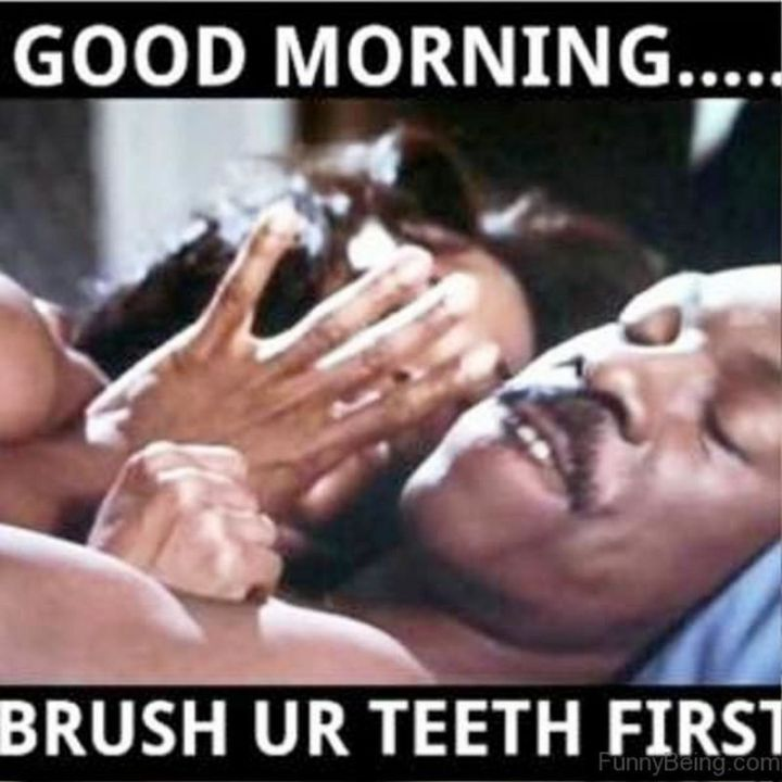 "101 Funny Good Morning Memes - ""Good morning...Brush ur teeth first."""