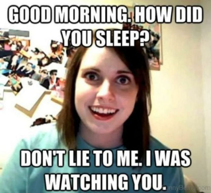 "101 Funny Good Morning Memes - ""Good morning. How did you sleep? Don't lie to me. I was watching you."""