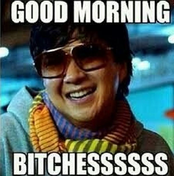 "101 Funny Good Morning Memes - ""Good morning b***hessssss."""