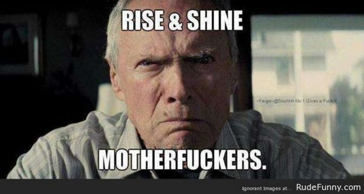 "101 Funny Good Morning Memes - ""Rise and shine motherf***ers."""