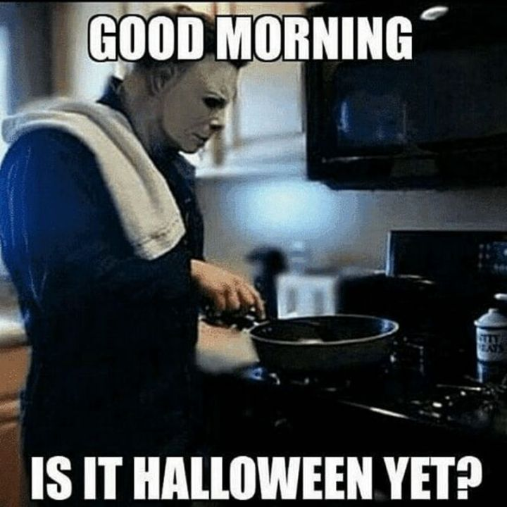 "101 Funny Good Morning Memes - ""Good morning. Is it Halloween yet?"""