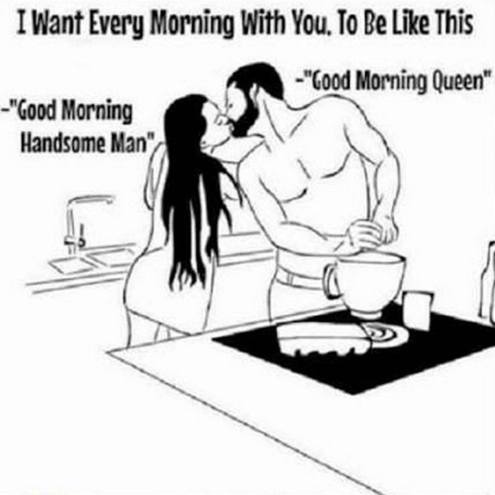 "101 Funny Good Morning Memes - ""I want every morning with you, to be like this: Good morning handsome man. Good morning queen."""