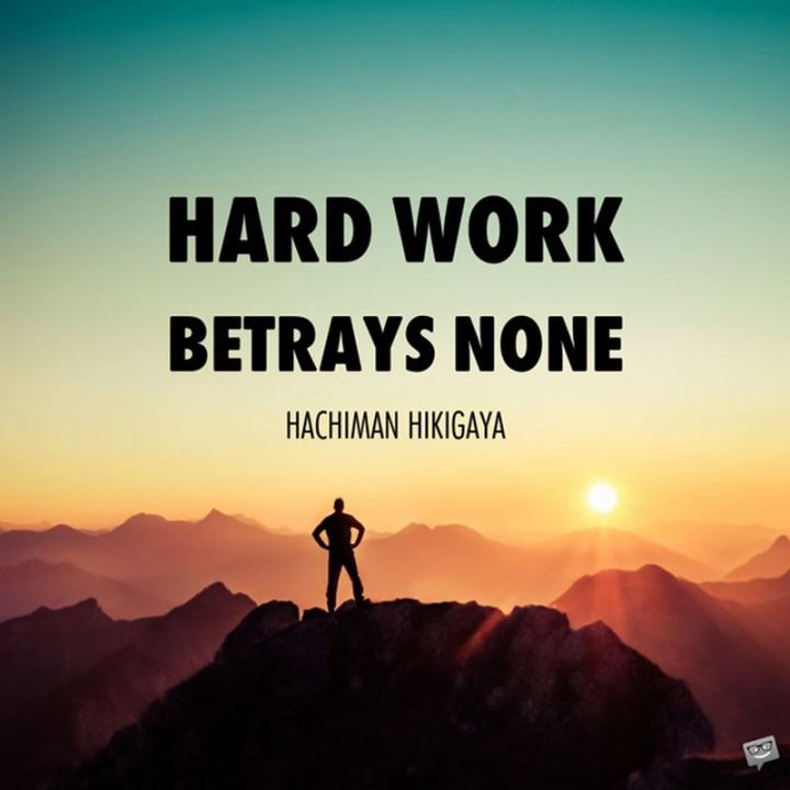 "51 Hard Work Quotes - ""Hard work betrays none."" - Hachiman Hikigaya"
