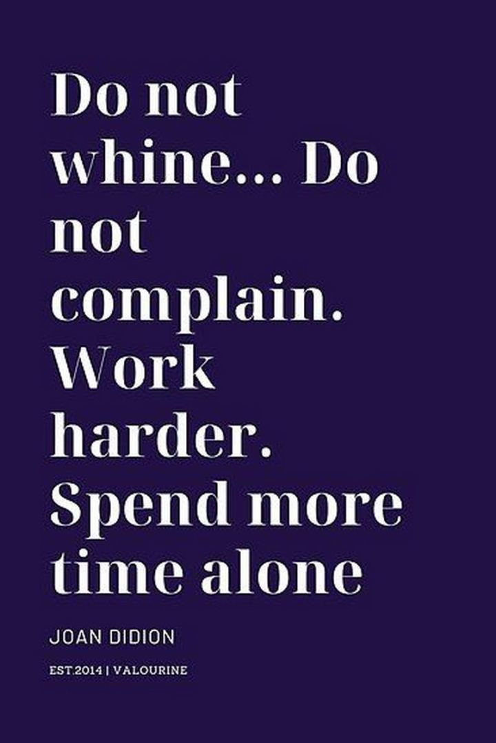 "51 Hard Work Quotes - ""Do not whine...Do not complain. Work harder. Spend more time alone."" - Joan Didion"
