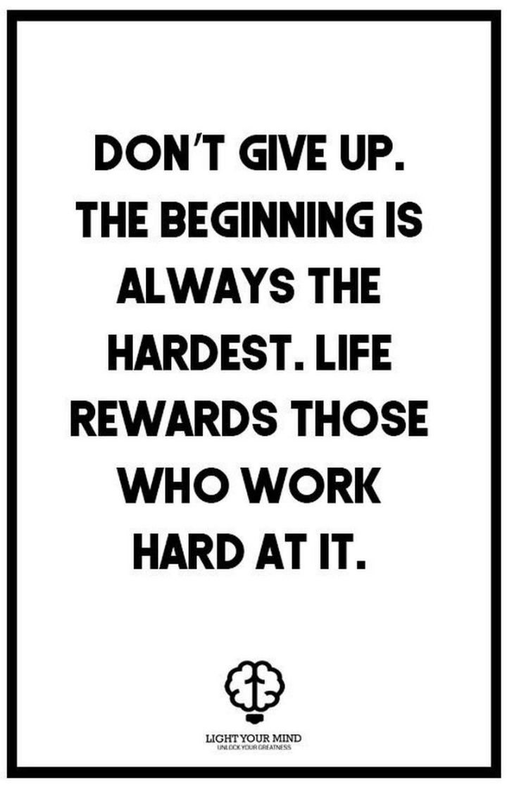 "51 Hard Work Quotes - ""Don't give up. The beginning is always the hardest. Life rewards those who work hard at it."" - Unknown"