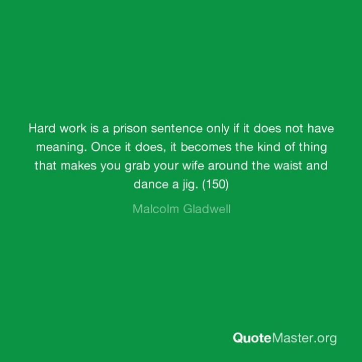 "51 Hard Work Quotes - ""Hard work is a prison sentence only if it does not have meaning. Once it does, it becomes the kind of thing that makes you grab your wife around the waist and dance a jig."" - Malcolm Gladwell"