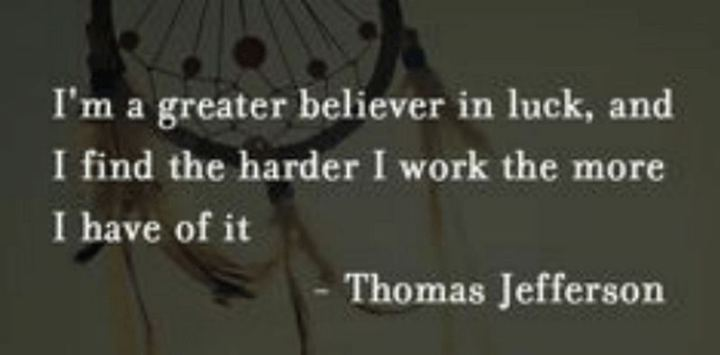 "51 Hard Work Quotes - ""I'm a greater believer in luck, and I find the harder I work the more I have of it."" - Thomas Jefferson"