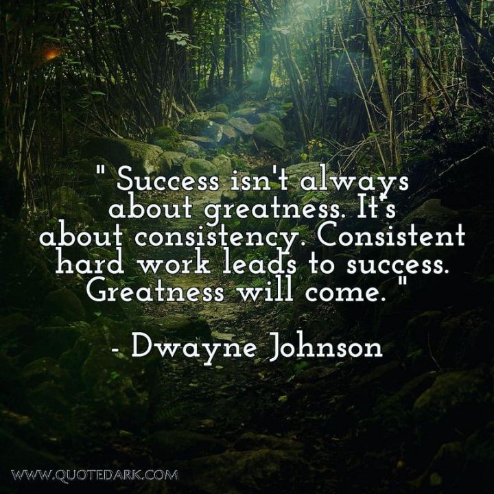 "51 Hard Work Quotes - ""Success isn't always about greatness. It's about consistency. Consistent hard work leads to success. Greatness will come."" - Dwayne Johnson"