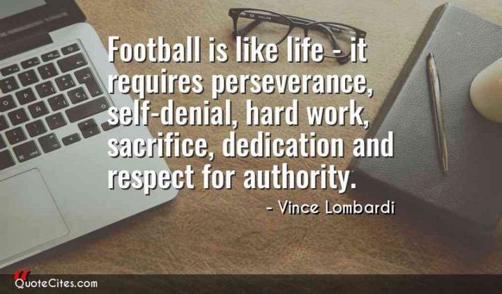 "51 Hard Work Quotes - ""Football is like life - it requires perseverance, self-denial, hard work, sacrifice, dedication and respect for authority."" - Vince Lombardi"