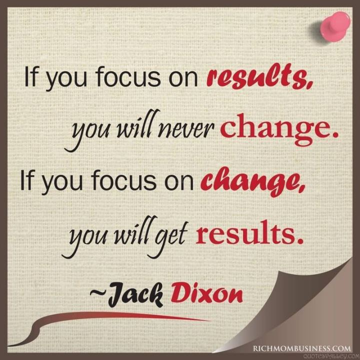 "51 Hard Work Quotes - ""If you focus on results, you will never change. If you focus on change, you will get results."" - Jack Dixon"