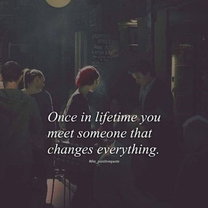 "61 Life Quotes with Beautiful Images - ""Once in a lifetime, you meet someone that changes everything."""