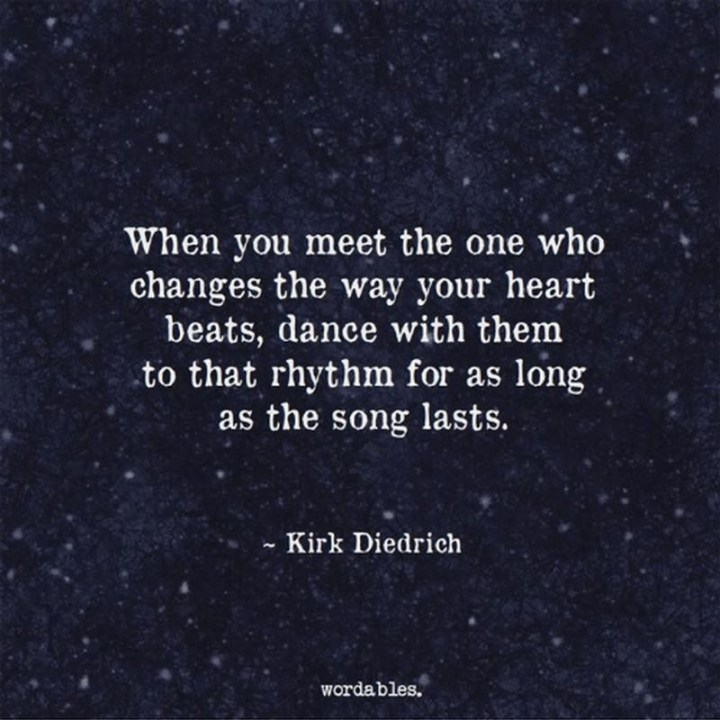 "61 Life Quotes with Beautiful Images - ""When you meet the one who changes the way your heart beats, dance with them to that rhythm for as long as the song lasts."" - Kirk Diedrich"