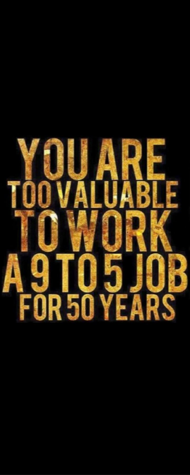 "61 Life Quotes with Beautiful Images - ""You are too valuable to work a 9 to 5 job for 50 years."""