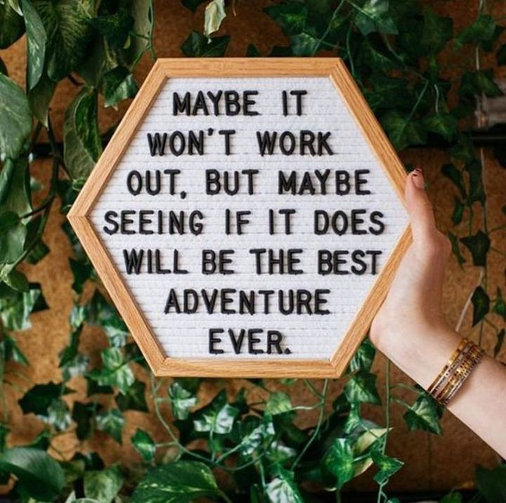 "61 Life Quotes with Beautiful Images - ""Maybe it won't work out, but maybe seeing if it does will be the best adventure ever."""