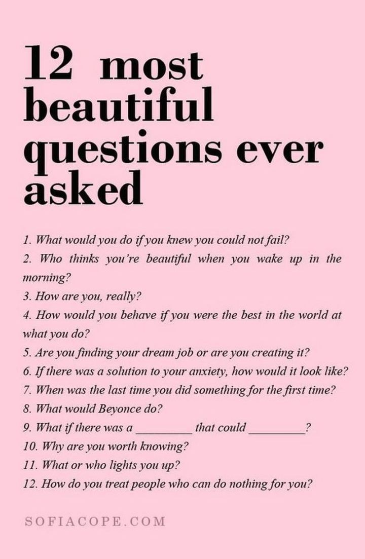 """59 Positive Memes - """"12 most beautiful questions ever asked: 1) What would you do if you knew you could not fail? 2) Who thinks you're beautiful when you wake up in the morning? 3) How are you, really? 4) How would you behave if you were the best in the world at what you do? 5) Are you finding your dream job or are you creating it? 6) If there was a solution to your anxiety, how would it look like? 7) When was the last time you did something for the first time? 8) What would Beyonce do? 9) What if there was a [blank] that could [blank]? 10) Why are you worth knowing? 11) What or who lights you up? 12) How do you treat people who can do nothing for you?"""""""
