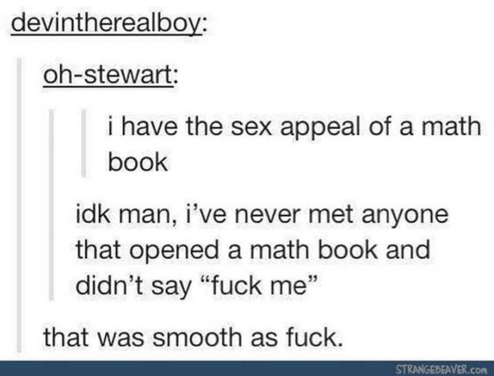 "69 Sexy Adult Memes - ""I have the sex appeal of a math book. Idk man, I've never met anyone that opened a math book and didn't say 'fuck me.' That was smooth as fuck."""