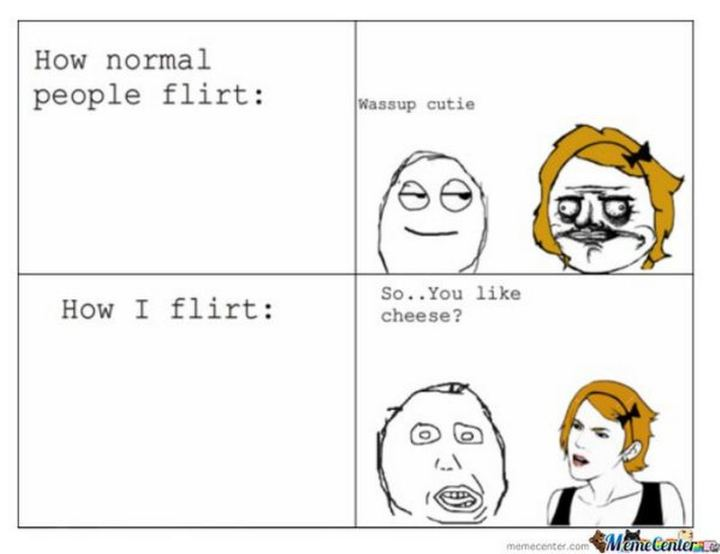 "69 Sexy Adult Memes - ""How normal people flirt: Wassup cutie. How I flirt: So...you like cheese?"""